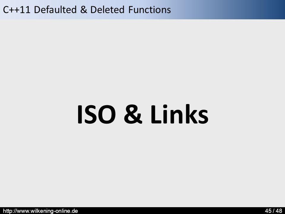 C++11 Defaulted & Deleted Functions http://www.wilkening-online.de45 / 48 ISO & Links