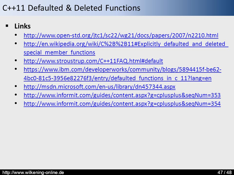 C++11 Defaulted & Deleted Functions http://www.wilkening-online.de47 / 48  Links http://www.open-std.org/jtc1/sc22/wg21/docs/papers/2007/n2210.html http://en.wikipedia.org/wiki/C%2B%2B11#Explicitly_defaulted_and_deleted_ special_member_functions http://en.wikipedia.org/wiki/C%2B%2B11#Explicitly_defaulted_and_deleted_ special_member_functions http://www.stroustrup.com/C++11FAQ.html#default https://www.ibm.com/developerworks/community/blogs/5894415f-be62- 4bc0-81c5-3956e82276f3/entry/defaulted_functions_in_c_11 lang=en https://www.ibm.com/developerworks/community/blogs/5894415f-be62- 4bc0-81c5-3956e82276f3/entry/defaulted_functions_in_c_11 lang=en http://msdn.microsoft.com/en-us/library/dn457344.aspx http://www.informit.com/guides/content.aspx g=cplusplus&seqNum=353 http://www.informit.com/guides/content.aspx g=cplusplus&seqNum=354