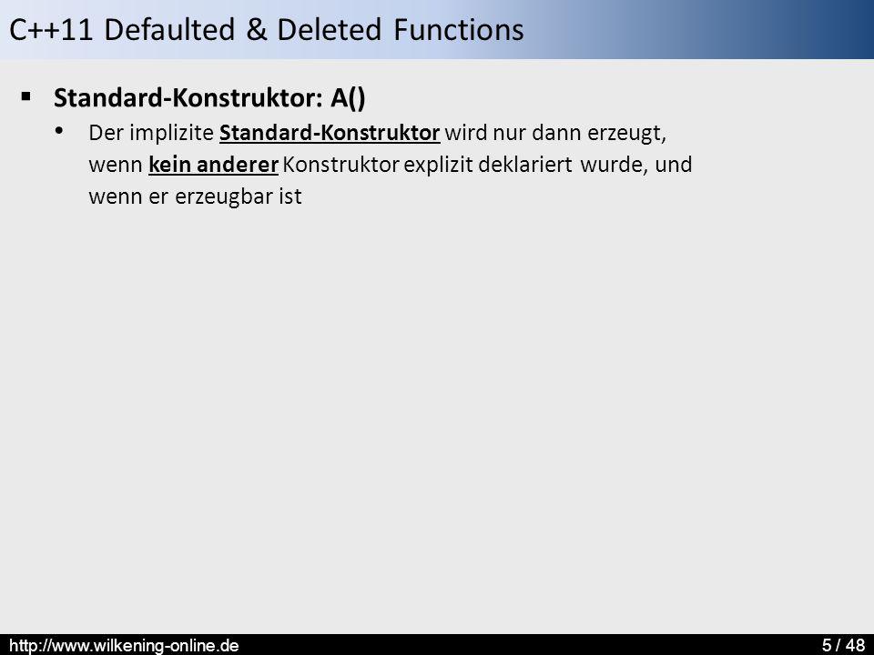 C++11 Defaulted & Deleted Functions http://www.wilkening-online.de5 / 48  Standard-Konstruktor: A() Der implizite Standard-Konstruktor wird nur dann erzeugt, wenn kein anderer Konstruktor explizit deklariert wurde, und wenn er erzeugbar ist