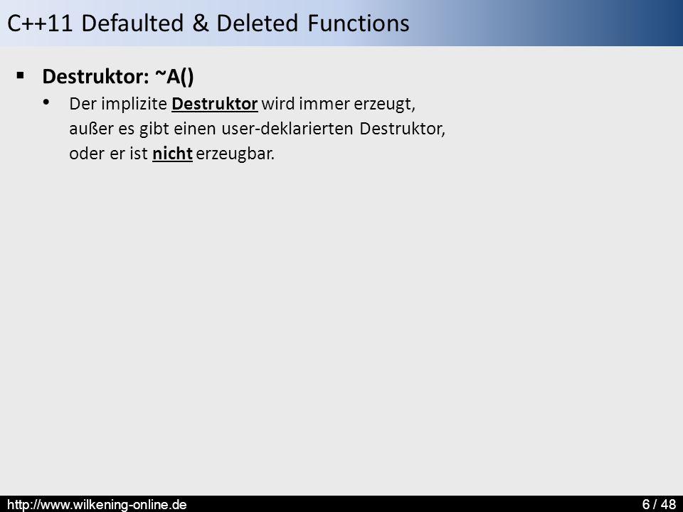 C++11 Defaulted & Deleted Functions http://www.wilkening-online.de6 / 48  Destruktor: ~A() Der implizite Destruktor wird immer erzeugt, außer es gibt einen user-deklarierten Destruktor, oder er ist nicht erzeugbar.