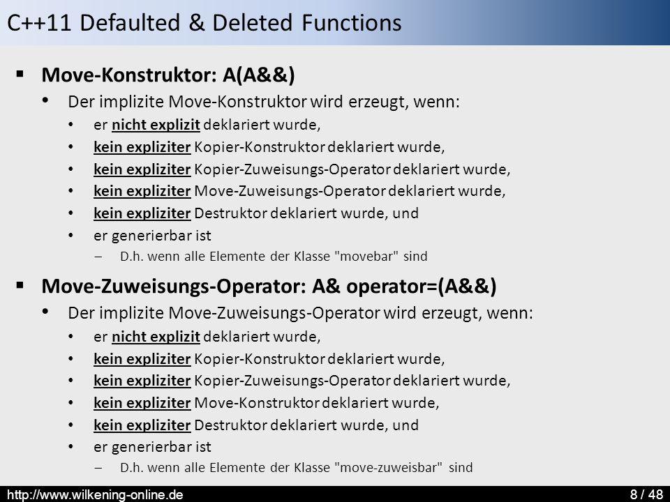 C++11 Defaulted & Deleted Functions http://www.wilkening-online.de8 / 48  Move-Konstruktor: A(A&&) Der implizite Move-Konstruktor wird erzeugt, wenn: er nicht explizit deklariert wurde, kein expliziter Kopier-Konstruktor deklariert wurde, kein expliziter Kopier-Zuweisungs-Operator deklariert wurde, kein expliziter Move-Zuweisungs-Operator deklariert wurde, kein expliziter Destruktor deklariert wurde, und er generierbar ist  D.h.