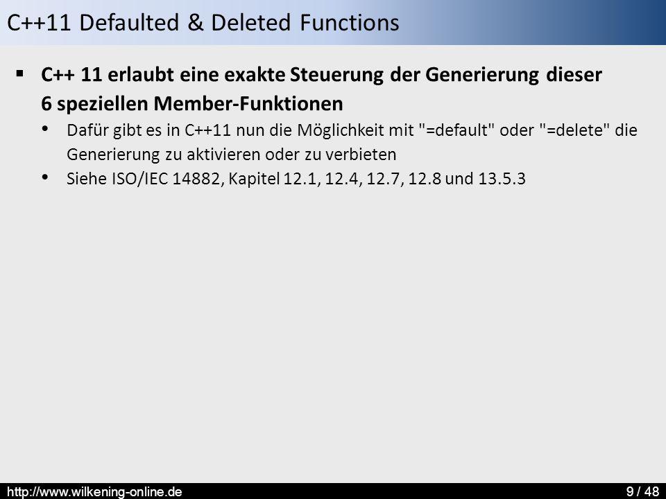 C++11 Defaulted & Deleted Functions http://www.wilkening-online.de9 / 48  C++ 11 erlaubt eine exakte Steuerung der Generierung dieser 6 speziellen Member-Funktionen Dafür gibt es in C++11 nun die Möglichkeit mit =default oder =delete die Generierung zu aktivieren oder zu verbieten Siehe ISO/IEC 14882, Kapitel 12.1, 12.4, 12.7, 12.8 und 13.5.3