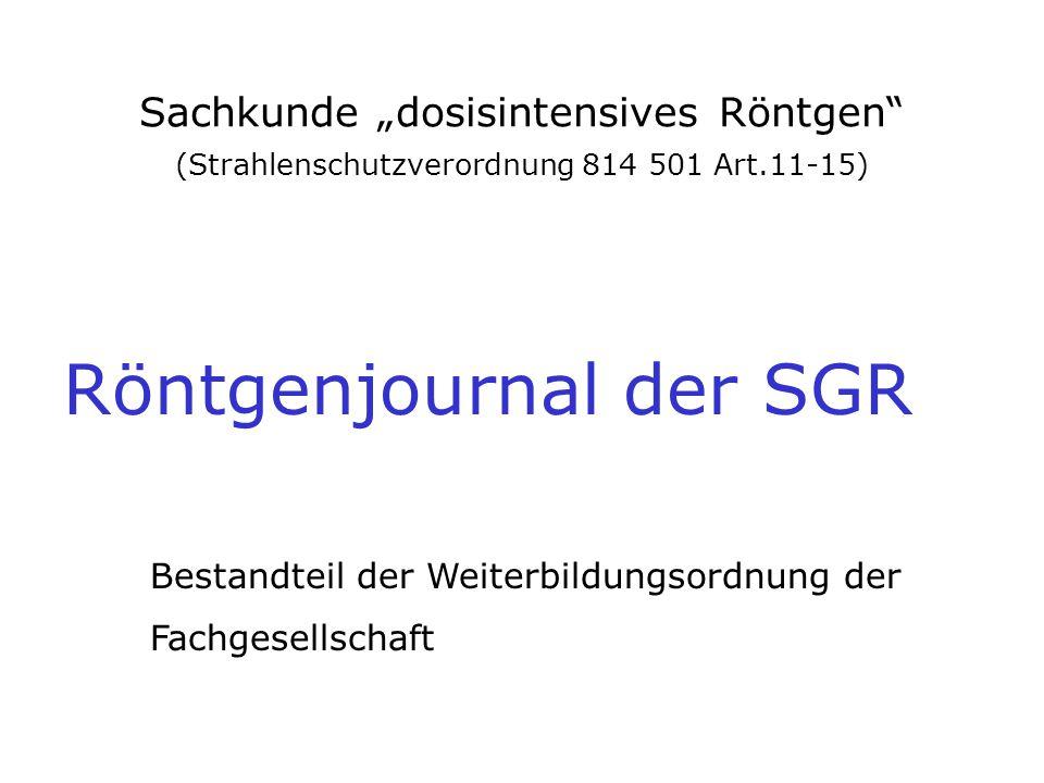 """Sachkunde """"dosisintensives Röntgen"""" (Strahlenschutzverordnung 814 501 Art.11-15) Röntgenjournal der SGR Bestandteil der Weiterbildungsordnung der Fach"""