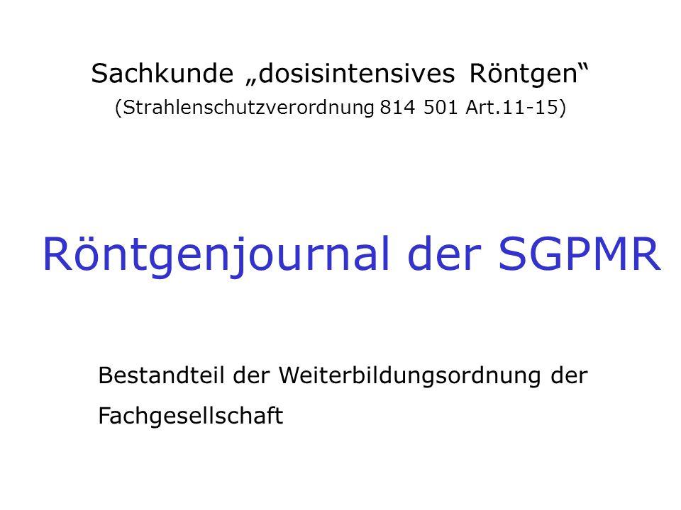 """Sachkunde """"dosisintensives Röntgen"""" (Strahlenschutzverordnung 814 501 Art.11-15) Röntgenjournal der SGPMR Bestandteil der Weiterbildungsordnung der Fa"""