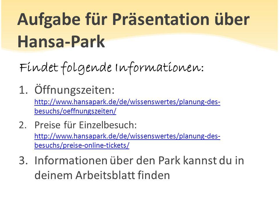 Aufgabe für Präsentation über Hansa-Park Findet folgende Informationen: 1.Öffnungszeiten: http://www.hansapark.de/de/wissenswertes/planung-des- besuch