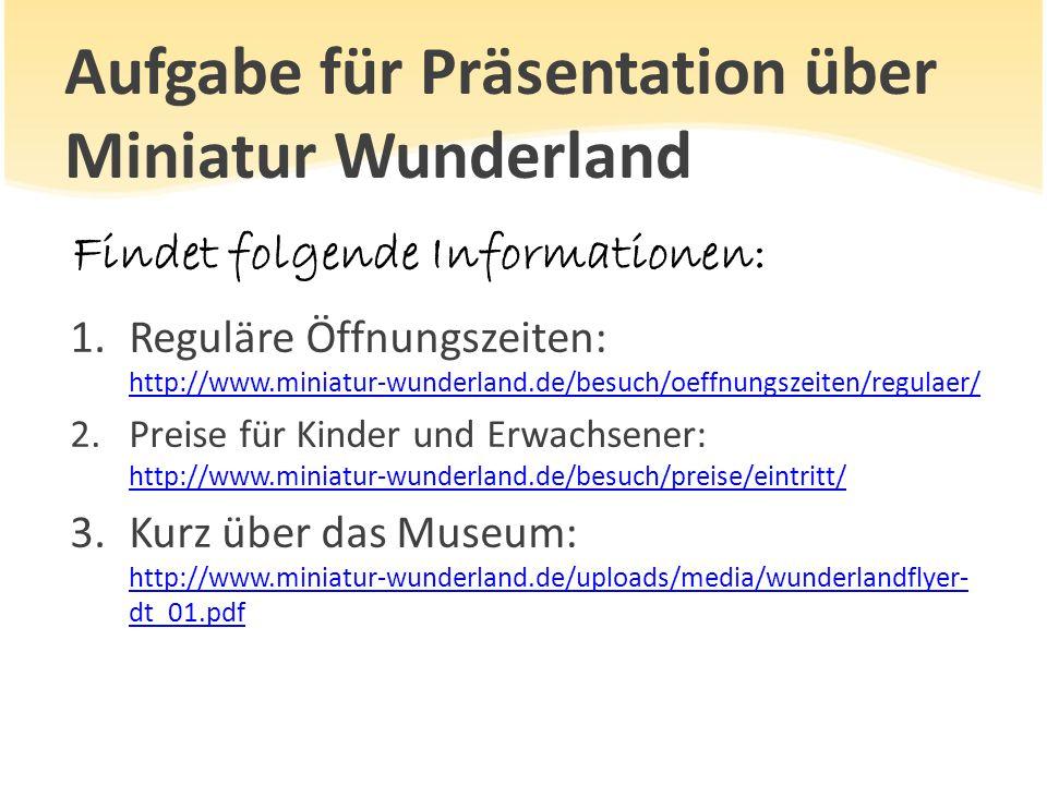 Aufgabe für Präsentation über Miniatur Wunderland Findet folgende Informationen: 1.Reguläre Öffnungszeiten: http://www.miniatur-wunderland.de/besuch/o