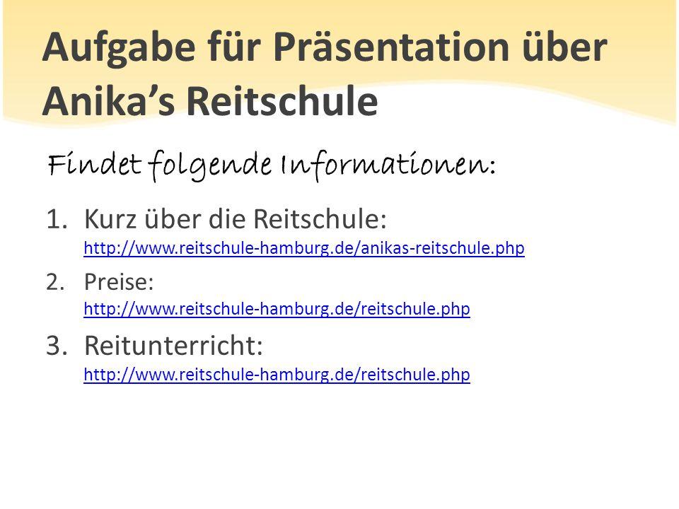 Aufgabe für Präsentation über Anika's Reitschule Findet folgende Informationen: 1.Kurz über die Reitschule: http://www.reitschule-hamburg.de/anikas-re