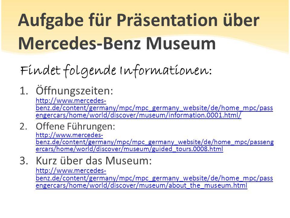 Aufgabe für Präsentation über Mercedes-Benz Museum Findet folgende Informationen: 1.Öffnungszeiten: http://www.mercedes- benz.de/content/germany/mpc/m