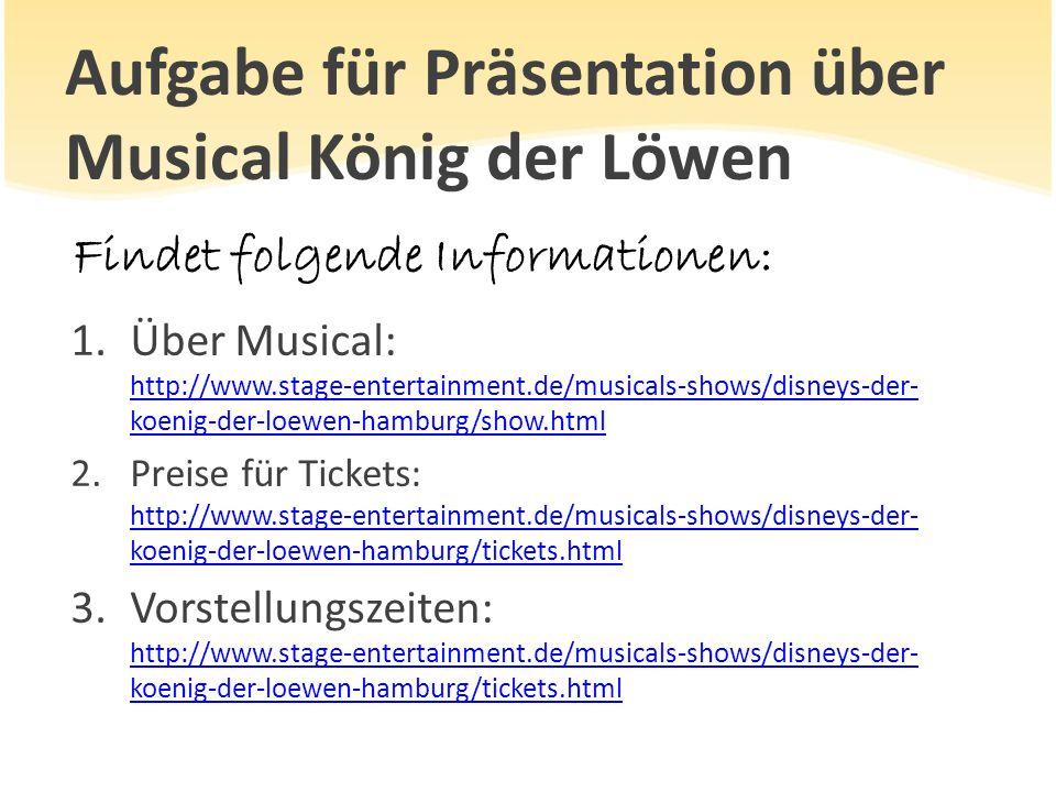 Aufgabe für Präsentation über Musical König der Löwen Findet folgende Informationen: 1.Über Musical: http://www.stage-entertainment.de/musicals-shows/