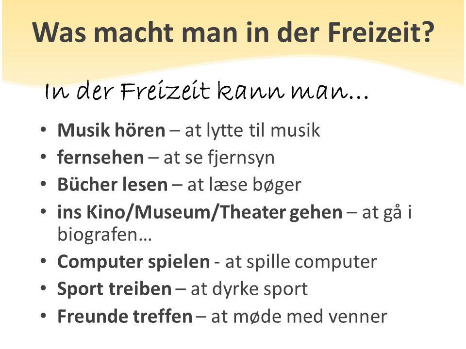 Was macht man in der Freizeit? Musik hören – at lytte til musik fernsehen – at se fjernsyn Bücher lesen – at læse bøger ins Kino/Museum/Theater gehen