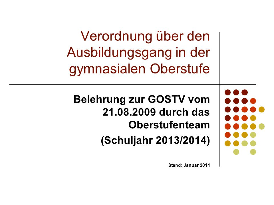 Verordnung über den Ausbildungsgang in der gymnasialen Oberstufe Belehrung zur GOSTV vom 21.08.2009 durch das Oberstufenteam (Schuljahr 2013/2014) Sta
