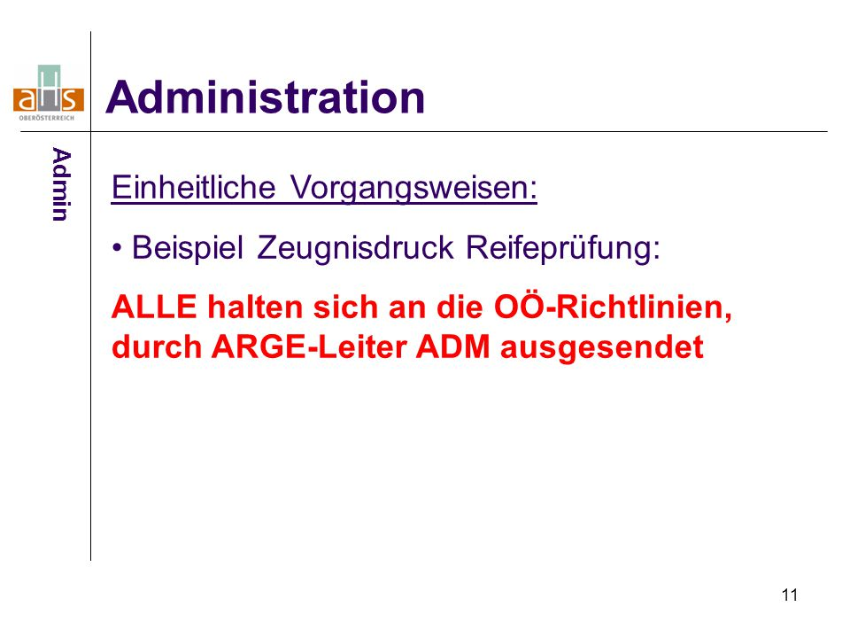 11 Administration Einheitliche Vorgangsweisen: Beispiel Zeugnisdruck Reifeprüfung: ALLE halten sich an die OÖ-Richtlinien, durch ARGE-Leiter ADM ausge
