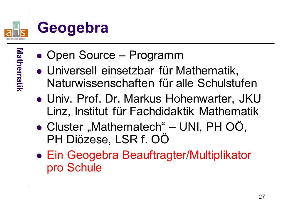 27 Geogebra Open Source – Programm Universell einsetzbar für Mathematik, Naturwissenschaften für alle Schulstufen Univ. Prof. Dr. Markus Hohenwarter,