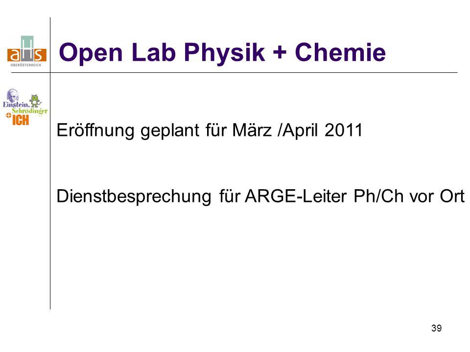 39 Open Lab Physik + Chemie Eröffnung geplant für März /April 2011 Dienstbesprechung für ARGE-Leiter Ph/Ch vor Ort