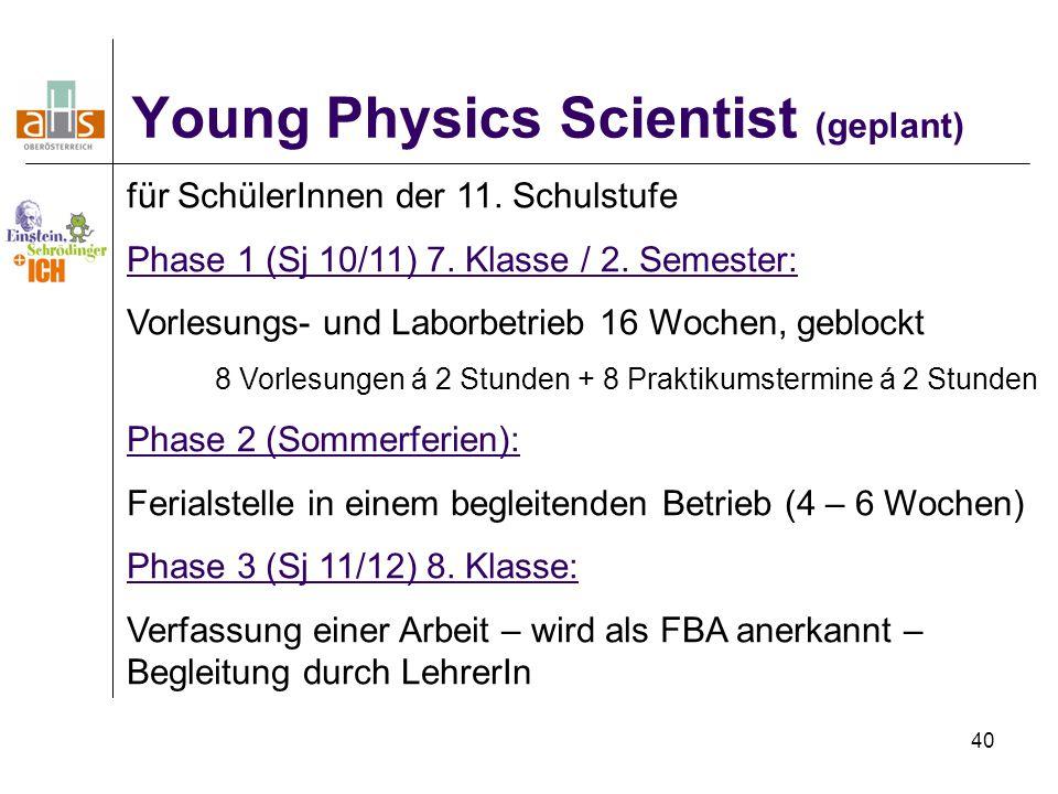 40 Young Physics Scientist (geplant) für SchülerInnen der 11. Schulstufe Phase 1 (Sj 10/11) 7. Klasse / 2. Semester: Vorlesungs- und Laborbetrieb 16 W