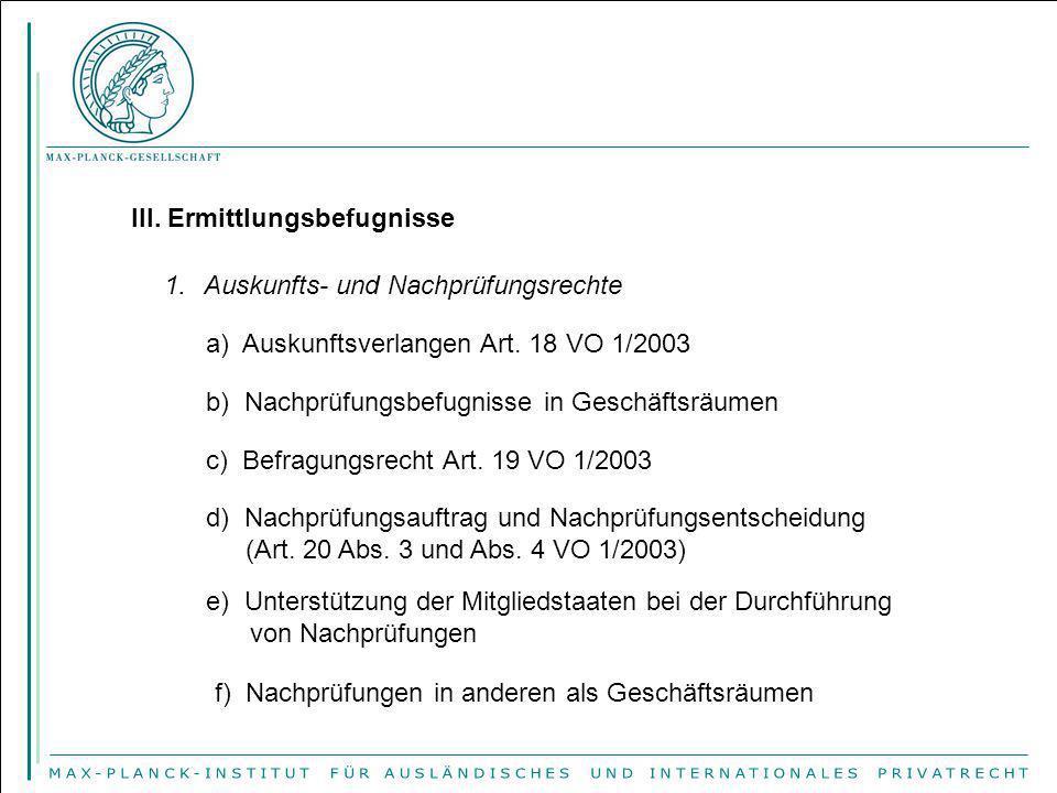 III. Ermittlungsbefugnisse 1.Auskunfts- und Nachprüfungsrechte a) Auskunftsverlangen Art. 18 VO 1/2003 c) Befragungsrecht Art. 19 VO 1/2003 b) Nachprü