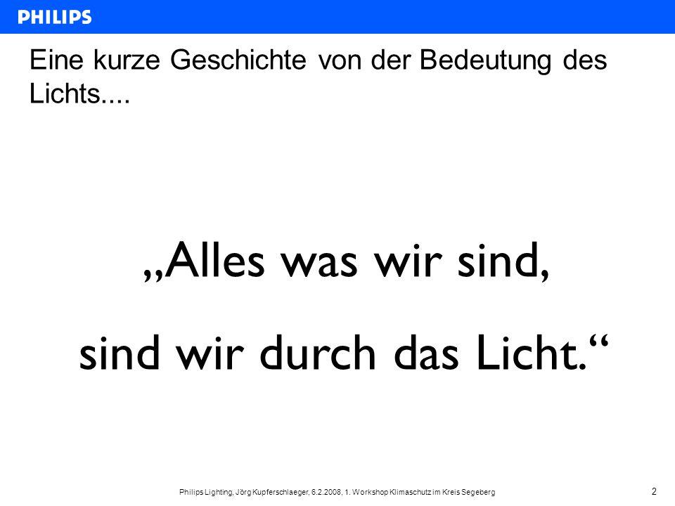 """Philips Lighting, Jörg Kupferschlaeger, 6.2.2008, 1. Workshop Klimaschutz im Kreis Segeberg 2 Eine kurze Geschichte von der Bedeutung des Lichts.... """""""