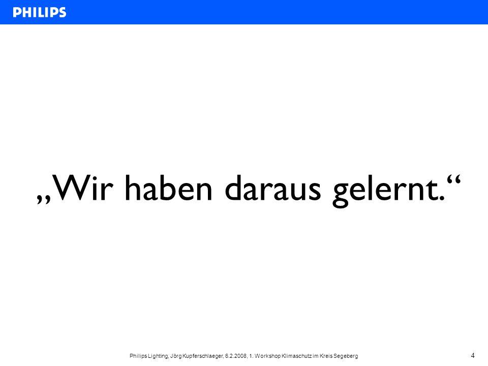 """Philips Lighting, Jörg Kupferschlaeger, 6.2.2008, 1. Workshop Klimaschutz im Kreis Segeberg 4 """"Wir haben daraus gelernt."""""""