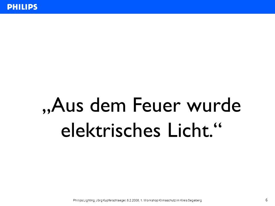"""Philips Lighting, Jörg Kupferschlaeger, 6.2.2008, 1. Workshop Klimaschutz im Kreis Segeberg 6 """"Aus dem Feuer wurde elektrisches Licht."""""""