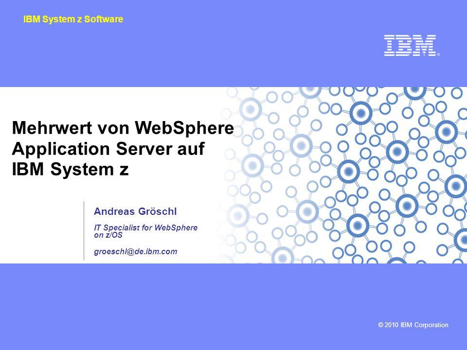 © 2010 IBM Corporation IBM System z Software Mehrwert von WebSphere Application Server auf IBM System z Andreas Gröschl IT Specialist for WebSphere on z/OS groeschl@de.ibm.com