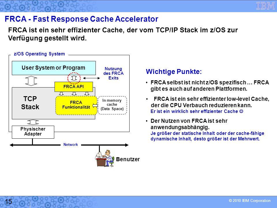 © 2010 IBM Corporation 15 FRCA - Fast Response Cache Accelerator FRCA ist ein sehr effizienter Cache, der vom TCP/IP Stack im z/OS zur Verfügung gestellt wird.