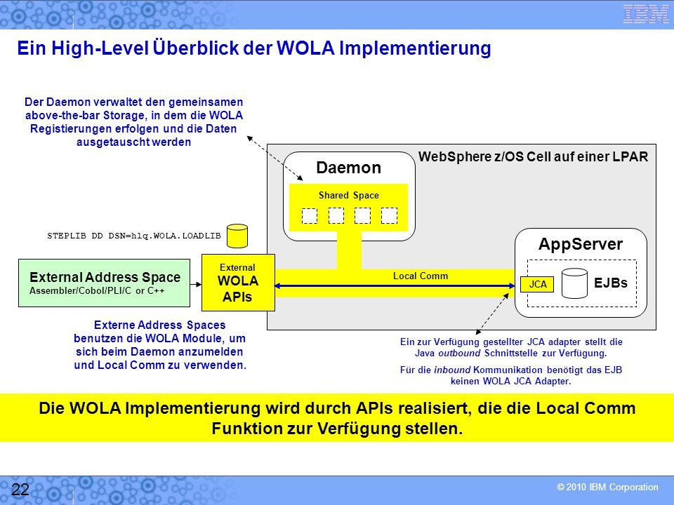 © 2010 IBM Corporation 22 Ein High-Level Überblick der WOLA Implementierung Local Comm External Address Space Assembler/Cobol/PLI/C or C++ WebSphere z/OS Cell auf einer LPAR Externe Address Spaces benutzen die WOLA Module, um sich beim Daemon anzumelden und Local Comm zu verwenden.