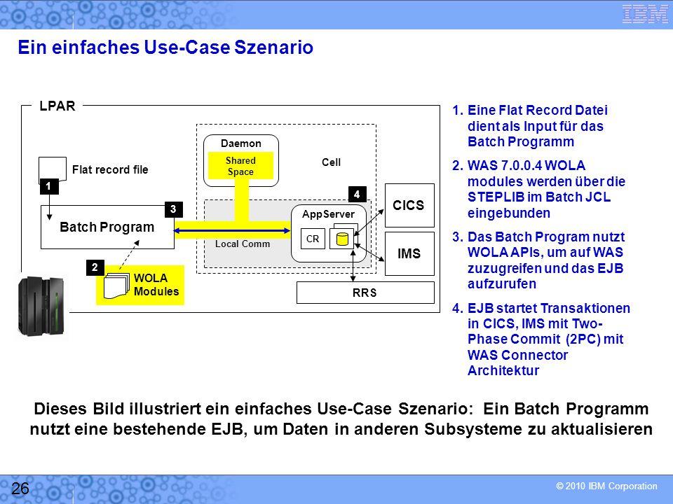 © 2010 IBM Corporation 26 Ein einfaches Use-Case Szenario 1.Eine Flat Record Datei dient als Input für das Batch Programm 2.WAS 7.0.0.4 WOLA modules werden über die STEPLIB im Batch JCL eingebunden 3.Das Batch Program nutzt WOLA APIs, um auf WAS zuzugreifen und das EJB aufzurufen 4.EJB startet Transaktionen in CICS, IMS mit Two- Phase Commit (2PC) mit WAS Connector Architektur Daemon Shared Space CR SR AppServer CICSIMS RRS Flat record file Batch Program LPAR Cell 14 WOLA Modules 23 Dieses Bild illustriert ein einfaches Use-Case Szenario: Ein Batch Programm nutzt eine bestehende EJB, um Daten in anderen Subsysteme zu aktualisieren Local Comm