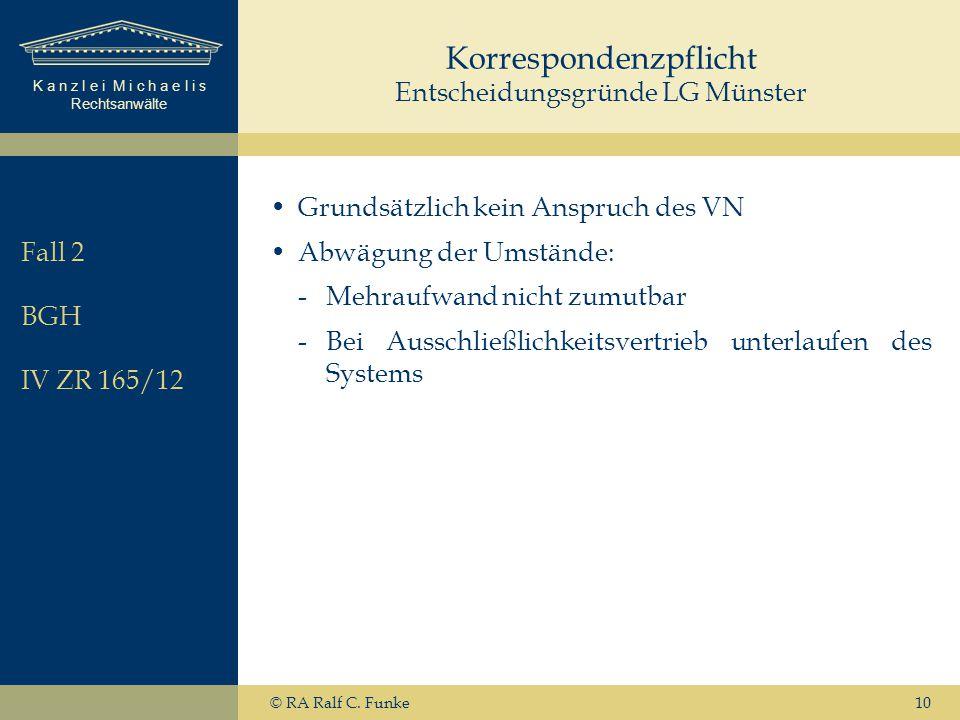 K a n z l e i M i c h a e l i s Rechtsanwälte 10 Korrespondenzpflicht Entscheidungsgründe LG Münster Grundsätzlich kein Anspruch des VN Abwägung der Umstände: -Mehraufwand nicht zumutbar -Bei Ausschließlichkeitsvertrieb unterlaufen des Systems © RA Ralf C.