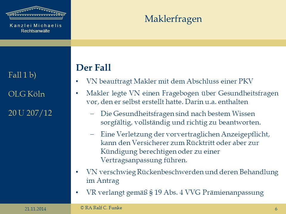 K a n z l e i M i c h a e l i s Rechtsanwälte 21.11.2014 © RA Ralf C. Funke 6 Der Fall VN beauftragt Makler mit dem Abschluss einer PKV Makler legte V