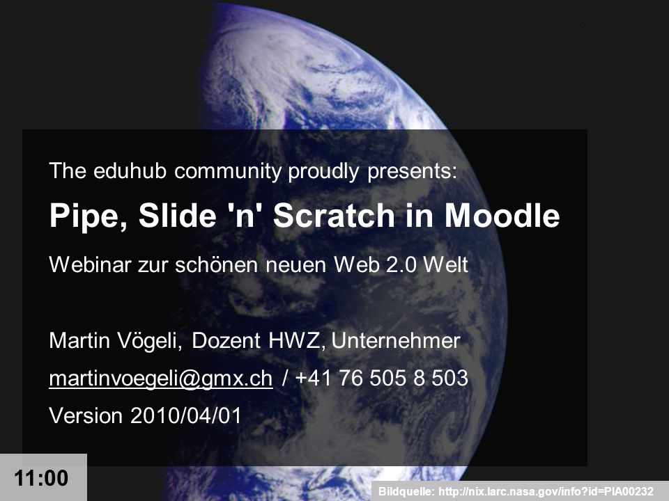 Bildquelle: http://nix.larc.nasa.gov/info id=PIA00232 The eduhub community proudly presents: Pipe, Slide n Scratch in Moodle Webinar zur schönen neuen Web 2.0 Welt Martin Vögeli, Dozent HWZ, Unternehmer martinvoegeli@gmx.chmartinvoegeli@gmx.ch / +41 76 505 8 503 Version 2010/04/01 11:00