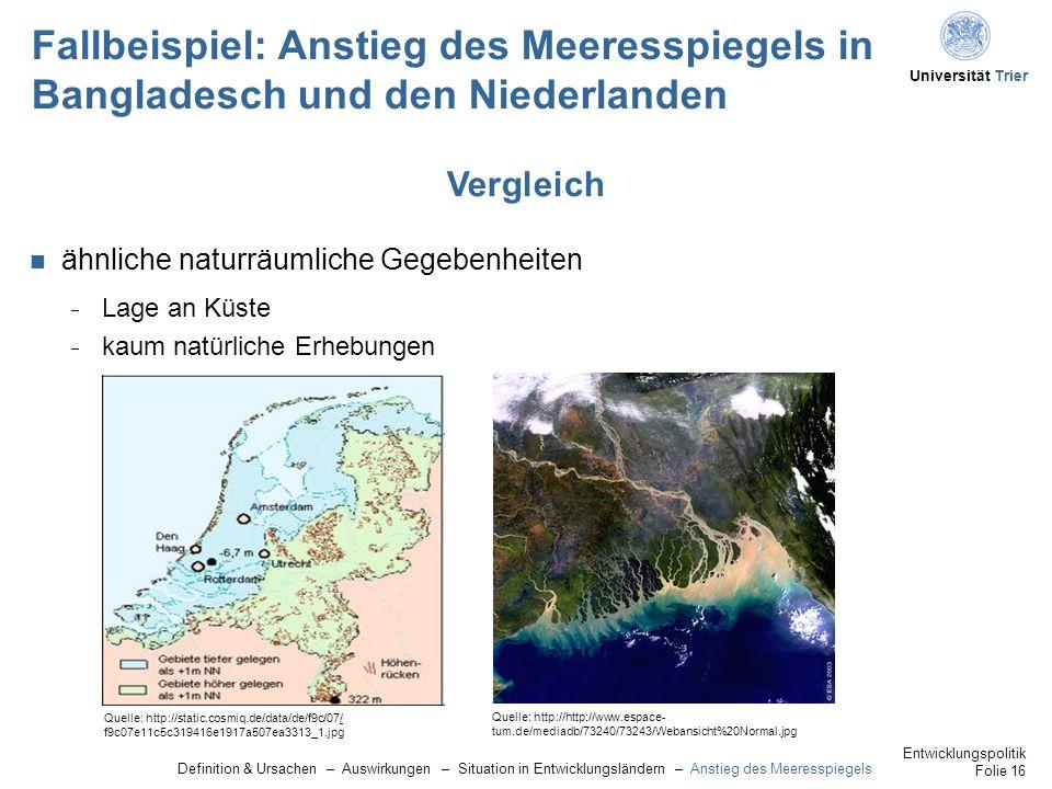 Universität Trier Fallbeispiel: Anstieg des Meeresspiegels in Bangladesch und den Niederlanden ähnliche naturräumliche Gegebenheiten  Lage an Küste  kaum natürliche Erhebungen Vergleich Quelle: http://static.cosmiq.de/data/de/f9c/07// f9c07e11c5c319416e1917a507ea3313_1.jpg Quelle: http://http://www.espace- tum.de/mediadb/73240/73243/Webansicht%20Normal.jpg Definition & Ursachen – Auswirkungen – Situation in Entwicklungsländern – Anstieg des Meeresspiegels Entwicklungspolitik Folie 16