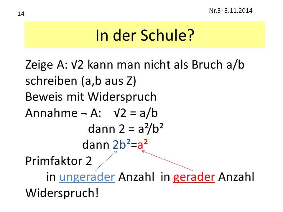 In der Schule? Zeige A: √2 kann man nicht als Bruch a/b schreiben (a,b aus Z) Beweis mit Widerspruch Annahme ¬ A: √2 = a/b dann 2 = a²/b² dann 2b²=a²