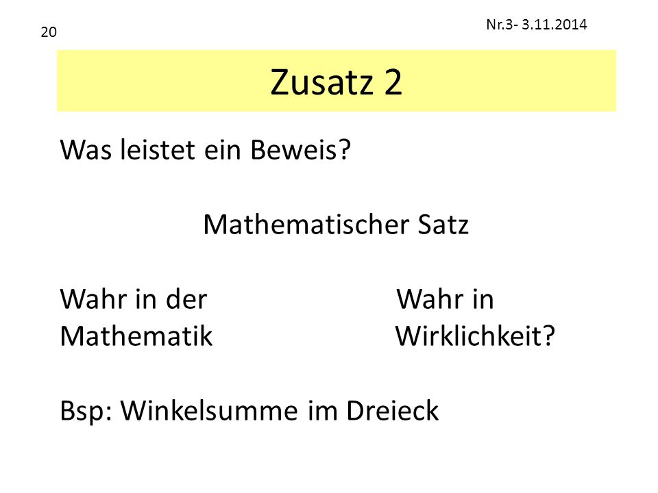 Zusatz 2 Was leistet ein Beweis? Mathematischer Satz Wahr in der Wahr in Mathematik Wirklichkeit? Bsp: Winkelsumme im Dreieck Nr.3- 3.11.2014 20