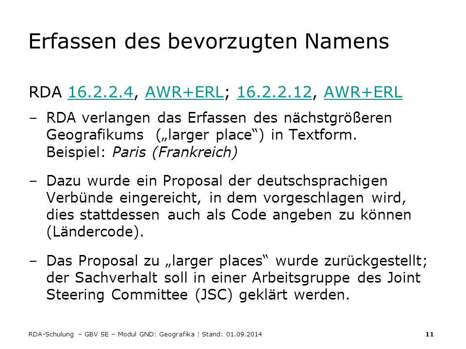 RDA-Schulung – GBV SE – Modul GND: Geografika | Stand: 01.09.2014 11 Erfassen des bevorzugten Namens RDA 16.2.2.4, AWR+ERL; 16.2.2.12, AWR+ERL16.2.2.4
