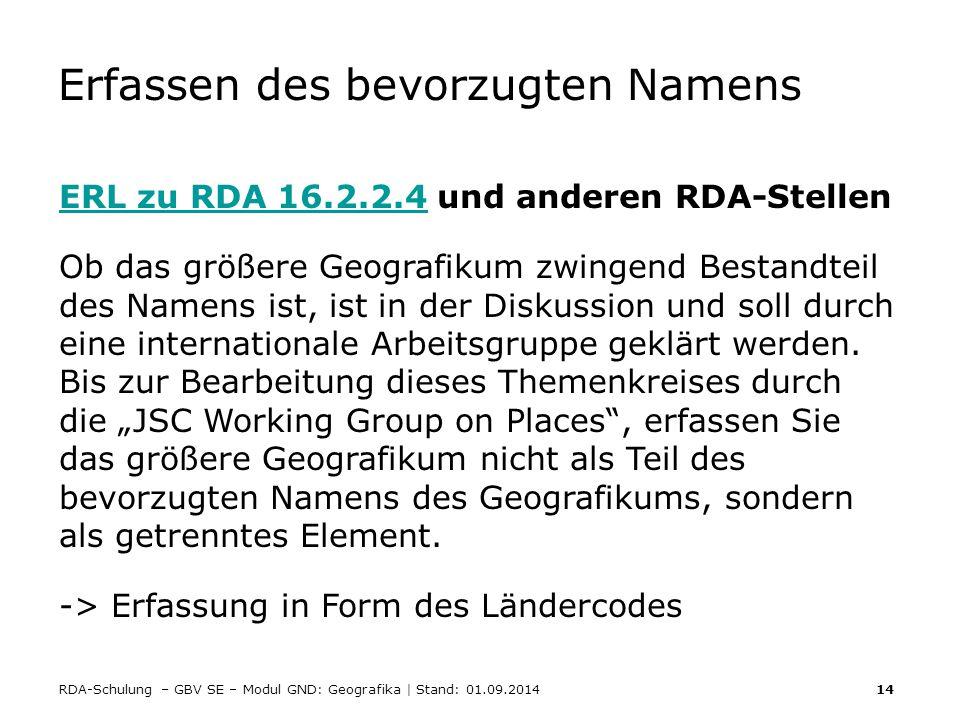 RDA-Schulung – GBV SE – Modul GND: Geografika | Stand: 01.09.2014 14 Erfassen des bevorzugten Namens ERL zu RDA 16.2.2.4ERL zu RDA 16.2.2.4 und andere