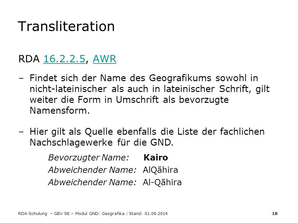 RDA-Schulung – GBV SE – Modul GND: Geografika | Stand: 01.09.2014 18 Transliteration RDA 16.2.2.5, AWR16.2.2.5AWR –Findet sich der Name des Geografiku