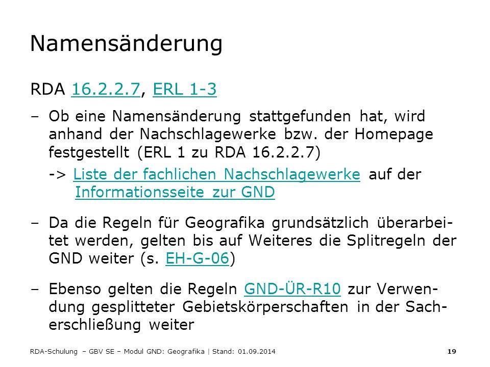 RDA-Schulung – GBV SE – Modul GND: Geografika | Stand: 01.09.2014 19 Namensänderung RDA 16.2.2.7, ERL 1-316.2.2.7ERL 1-3 –Ob eine Namensänderung statt