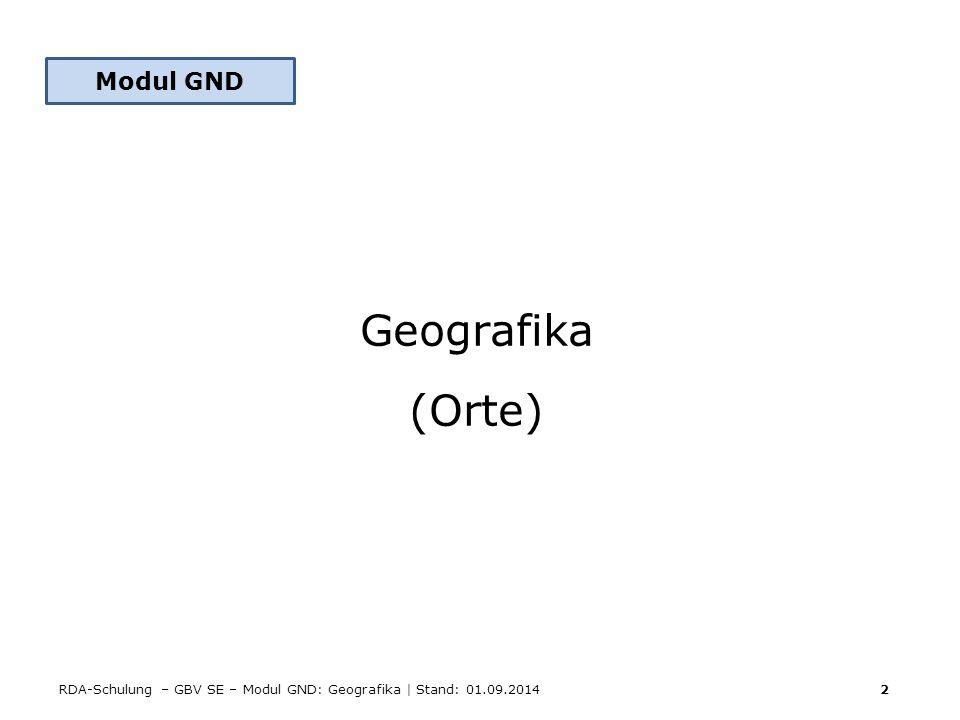 RDA-Schulung – GBV SE – Modul GND: Geografika | Stand: 01.09.2014 2 Modul GND Geografika (Orte)