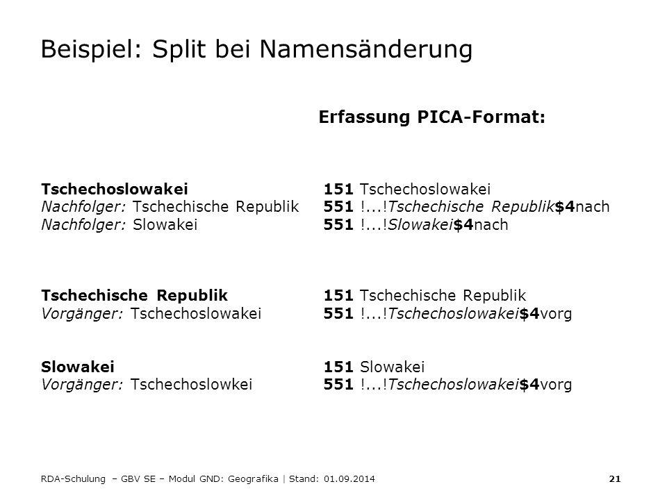 RDA-Schulung – GBV SE – Modul GND: Geografika | Stand: 01.09.2014 21 Beispiel: Split bei Namensänderung Erfassung PICA-Format: Tschechoslowakei 151 Ts