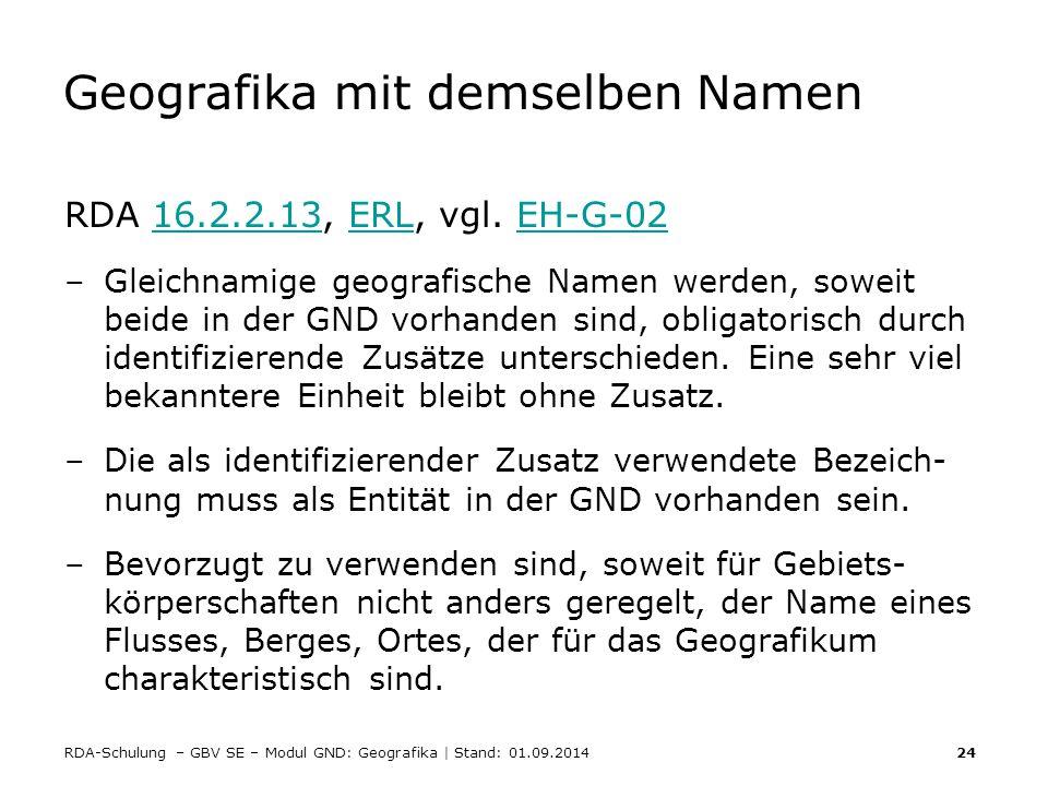 RDA-Schulung – GBV SE – Modul GND: Geografika | Stand: 01.09.2014 24 Geografika mit demselben Namen RDA 16.2.2.13, ERL, vgl. EH-G-0216.2.2.13ERLEH-G-0