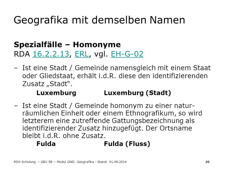 RDA-Schulung – GBV SE – Modul GND: Geografika | Stand: 01.09.2014 26 Geografika mit demselben Namen Spezialfälle – Homonyme RDA 16.2.2.13, ERL, vgl. E
