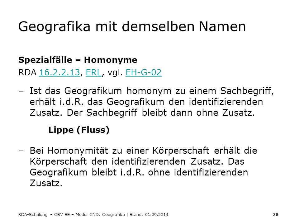 RDA-Schulung – GBV SE – Modul GND: Geografika | Stand: 01.09.2014 28 Geografika mit demselben Namen Spezialfälle – Homonyme RDA 16.2.2.13, ERL, vgl. E
