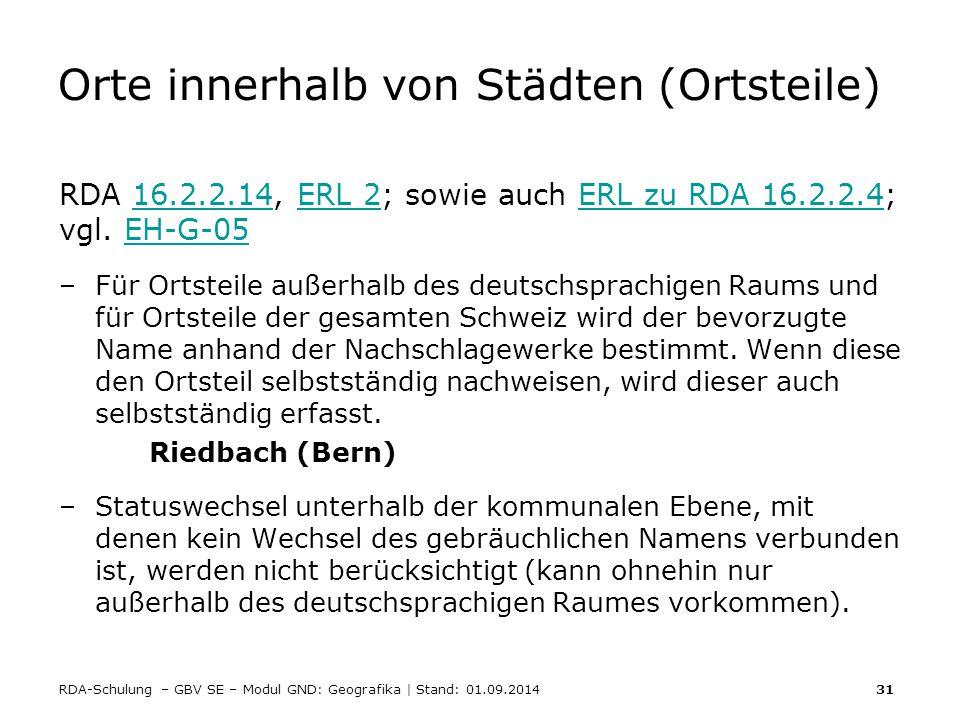 RDA-Schulung – GBV SE – Modul GND: Geografika | Stand: 01.09.2014 31 Orte innerhalb von Städten (Ortsteile) RDA 16.2.2.14, ERL 2; sowie auch ERL zu RD