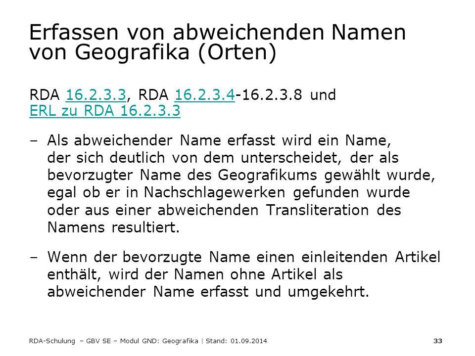 RDA-Schulung – GBV SE – Modul GND: Geografika | Stand: 01.09.2014 33 Erfassen von abweichenden Namen von Geografika (Orten) RDA 16.2.3.3, RDA 16.2.3.4