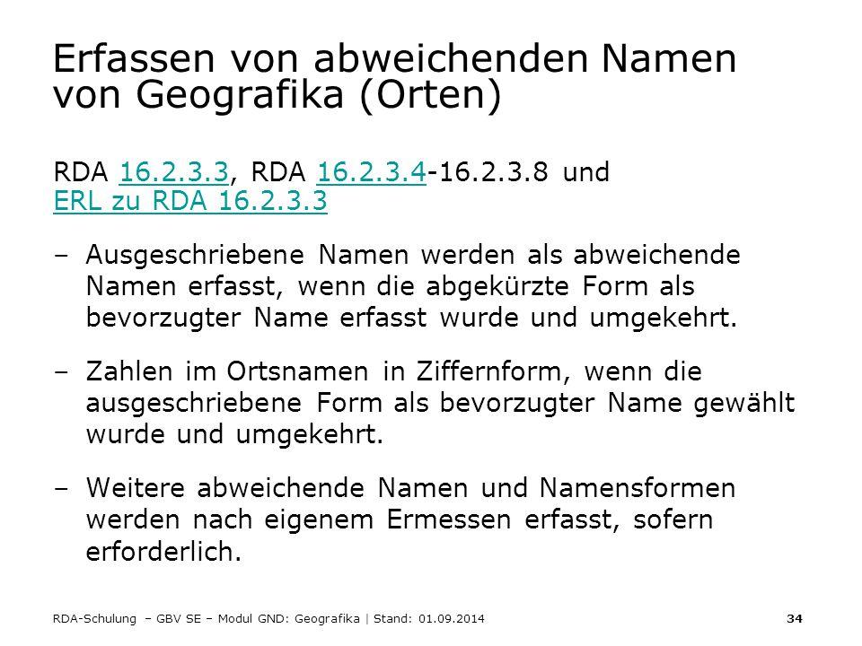 RDA-Schulung – GBV SE – Modul GND: Geografika | Stand: 01.09.2014 34 Erfassen von abweichenden Namen von Geografika (Orten) RDA 16.2.3.3, RDA 16.2.3.4