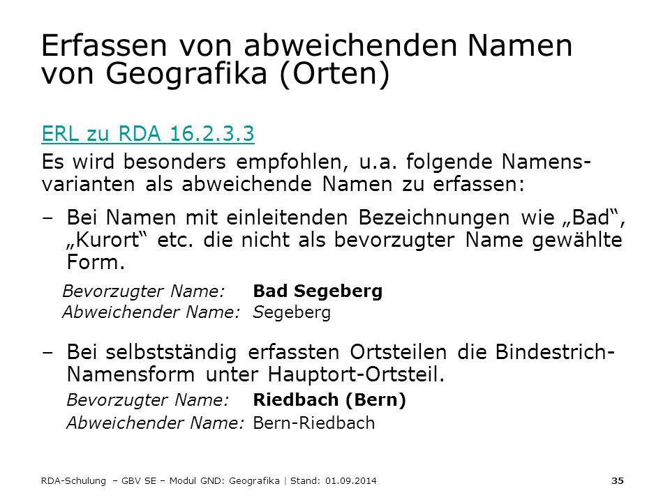 RDA-Schulung – GBV SE – Modul GND: Geografika | Stand: 01.09.2014 35 Erfassen von abweichenden Namen von Geografika (Orten) ERL zu RDA 16.2.3.3 Es wir