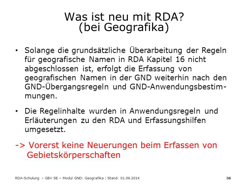 RDA-Schulung – GBV SE – Modul GND: Geografika | Stand: 01.09.2014 36 Was ist neu mit RDA? (bei Geografika) Solange die grundsätzliche Überarbeitung de