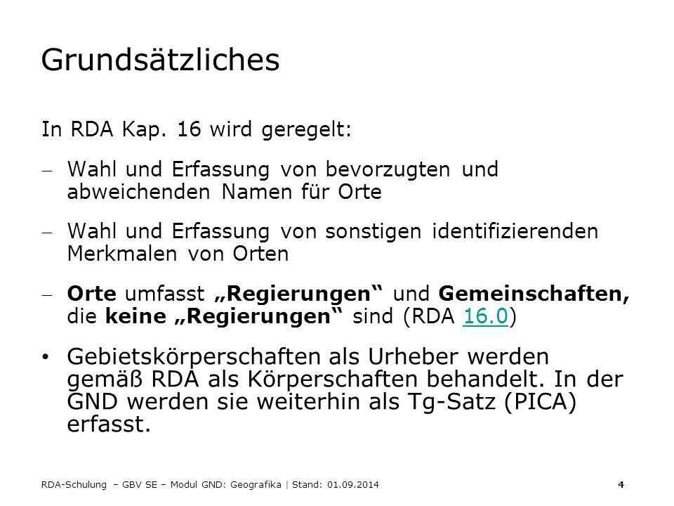 RDA-Schulung – GBV SE – Modul GND: Geografika | Stand: 01.09.2014 4 Grundsätzliches In RDA Kap. 16 wird geregelt: Wahl und Erfassung von bevorzugten
