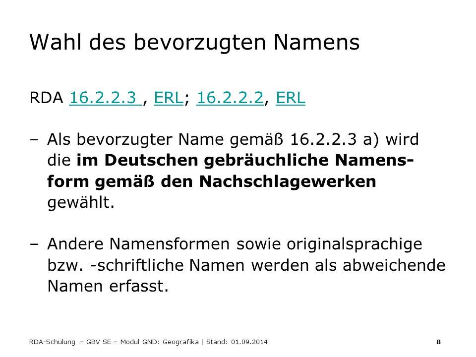 RDA-Schulung – GBV SE – Modul GND: Geografika | Stand: 01.09.2014 8 Wahl des bevorzugten Namens RDA 16.2.2.3, ERL; 16.2.2.2, ERL16.2.2.3 ERL16.2.2.2ER