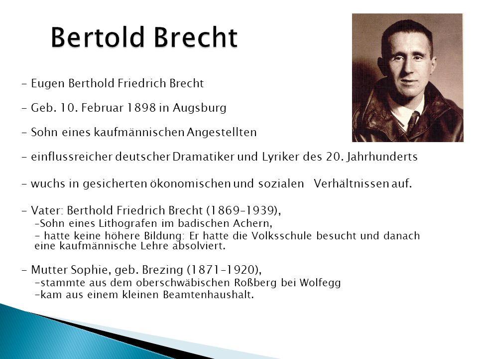 - Eugen Berthold Friedrich Brecht - Geb. 10. Februar 1898 in Augsburg - Sohn eines kaufmännischen Angestellten - einflussreicher deutscher Dramatiker